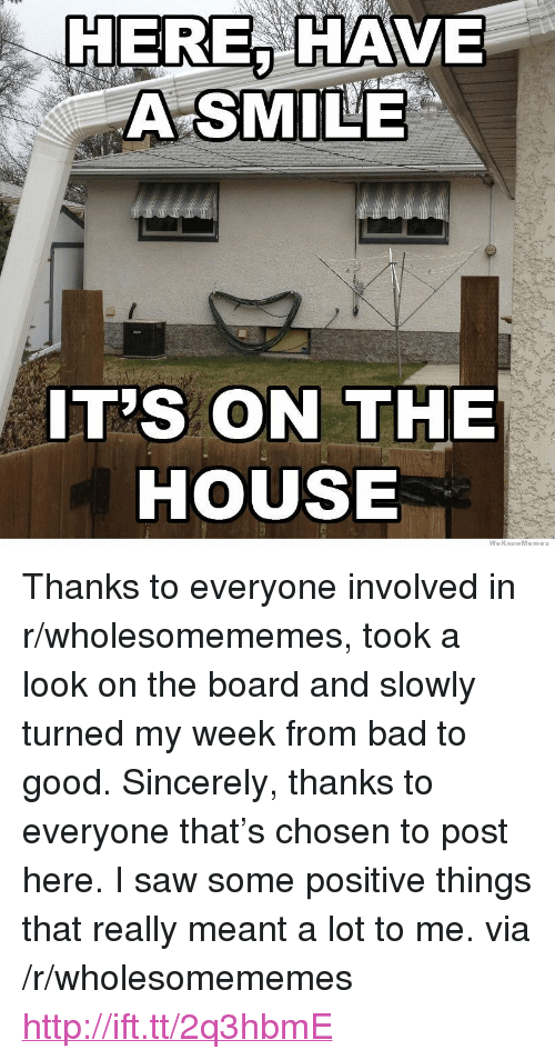 "Weknowmemes: HERE, HAVE  A SMILE  IT'S ON THE  HOUSE  WeKnowMemes <p>Thanks to everyone involved in r/wholesomememes, took a look on the board and slowly turned my week from bad to good. Sincerely, thanks to everyone that&rsquo;s chosen to post here. I saw some positive things that really meant a lot to me. via /r/wholesomememes <a href=""http://ift.tt/2q3hbmE"">http://ift.tt/2q3hbmE</a></p>"