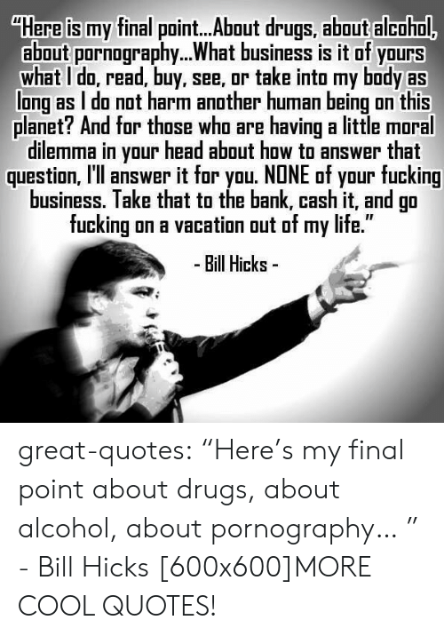 """Drugs, Fucking, and Head: """"Here is my final point...About drugs, about alcohol.  about pornoraphy. What business is it of yours  what I do, read, buy, see, or take into my body as  long as I do not harm another human being on this  planet? And for those who are having a little moral  dilemma in your head about how to answer that  question, l'll answer it for you. NONE of your fucking  business. Take that to the bank, cash it, and go  fucking on a vacation out of my life.""""  - Bill Hicks- great-quotes:  """"Here's my final point about drugs, about alcohol, about pornography… """" - Bill Hicks [600x600]MORE COOL QUOTES!"""