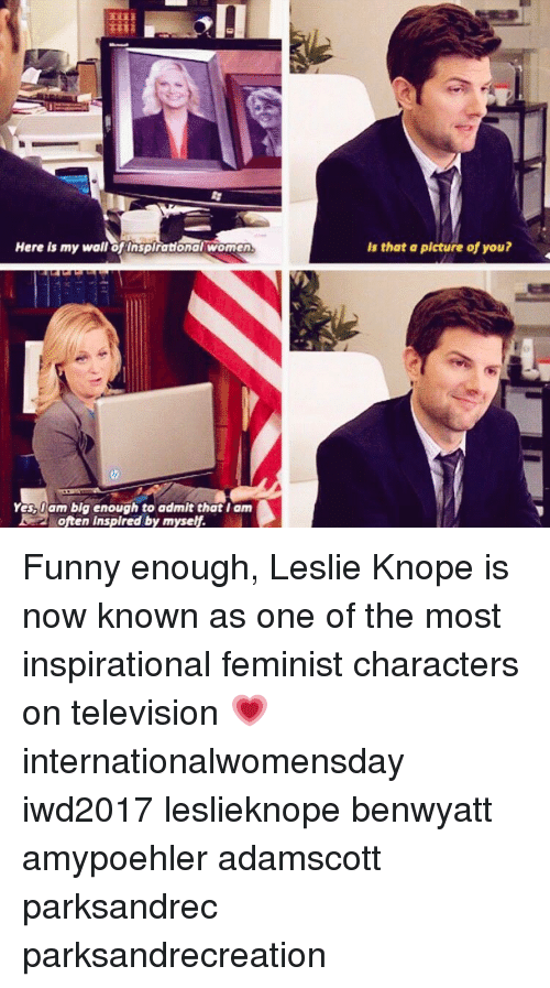 Memes, 🤖, and Big: Here is my waliofinspirationalwoman  Yas Dam big enough to admit that I am  2 often inspired by myself.  Is that a picture of you? Funny enough, Leslie Knope is now known as one of the most inspirational feminist characters on television 💗 internationalwomensday iwd2017 leslieknope benwyatt amypoehler adamscott parksandrec parksandrecreation