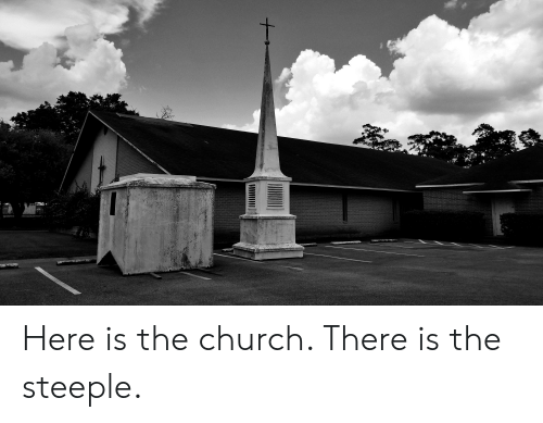 Church, The Church, and There: Here is the church. There is the steeple.