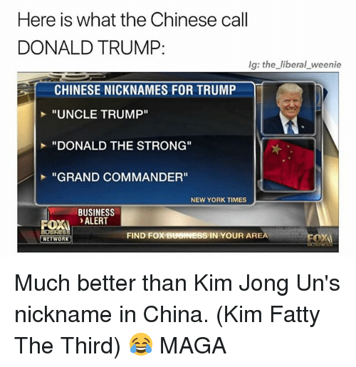 "Donald Trump, Memes, and New York: Here is what the Chinese call  DONALD TRUMP:  lg: the liberal weenie  CHINESE NICKNAMES FOR TRUMP  ""UNCLE TRUMP""  ""DONALD THE STRONG""  ""GRAND COMMANDER""  NEW YORK TIMES  BUSINESS  OX ALERT  FIND FOX BUOINESS IN YOUR AREA  NETWORK Much better than Kim Jong Un's nickname in China. (Kim Fatty The Third) 😂 MAGA"