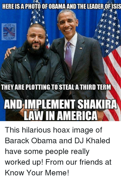 know your meme: HERE ISA PHOTO OF OBAMA AND THE LEADER OFISIS  t**  THEYAREPLOTTING TOSTEALA THIRD TERM  AND IMPLEMENT SHAKIRA  LAW IN AMERICA This hilarious hoax image of Barack Obama and DJ Khaled have some people really worked up!  From our friends at Know Your Meme!