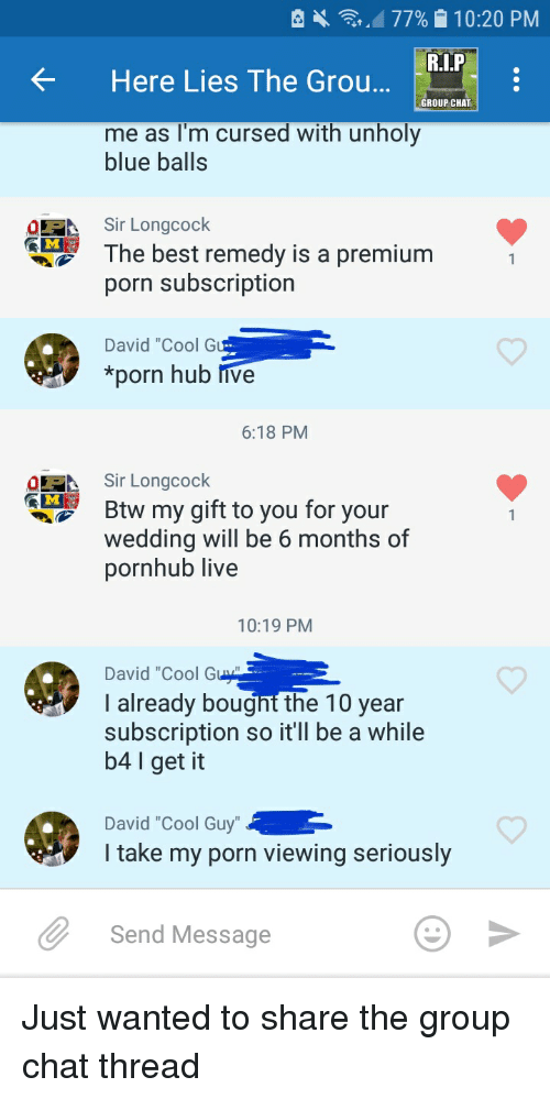 """Blue Balls, Funny, and Group Chat: Here Lies The Grou  GROUP CHAT  me as l'm cursed with unholy  blue balls  Sir Longcock  he best remedy is a premiurm  porn subscription  David """"Cool G  *porn hub Inve  6:18 PM  Sir Longcock  Btw my gift to you for your  wedding will be 6 months of  pornhub live  10:19 PM  David """"Cool Gu  I already bought the 10 year  subscription so it'll be a while  b4 l get it  David """"Cool Guy  I take my porn viewing seriously  Send Message Just wanted to share the group chat thread"""