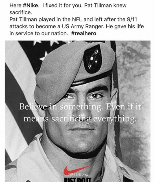 9/11, Life, and Nfl: Here #Nike. I fixed it for you. Pat Tillman knew  sacrifice.  Pat Tillman played in the NFL and left after the 9/11  attacks to become a US Army Ranger. He gave his life  in service to our nation. #realhero  Believe in something. EVen if it  meams sacritiong everything:  911strorn  USTDOIT