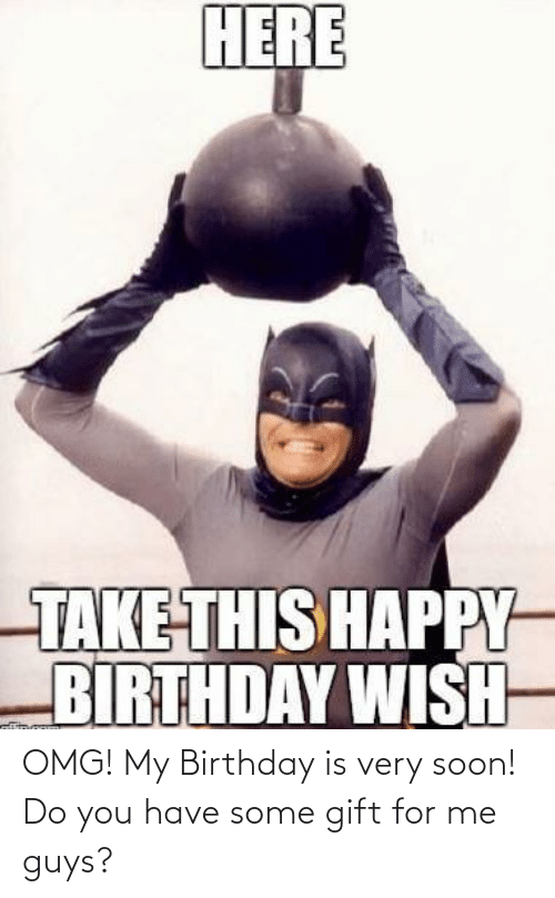 Birthday, Omg, and Soon...: HERE  TAKE THIS HAPPY  BIRTHDAY WISH- OMG! My Birthday is very soon! Do you have some gift for me guys?