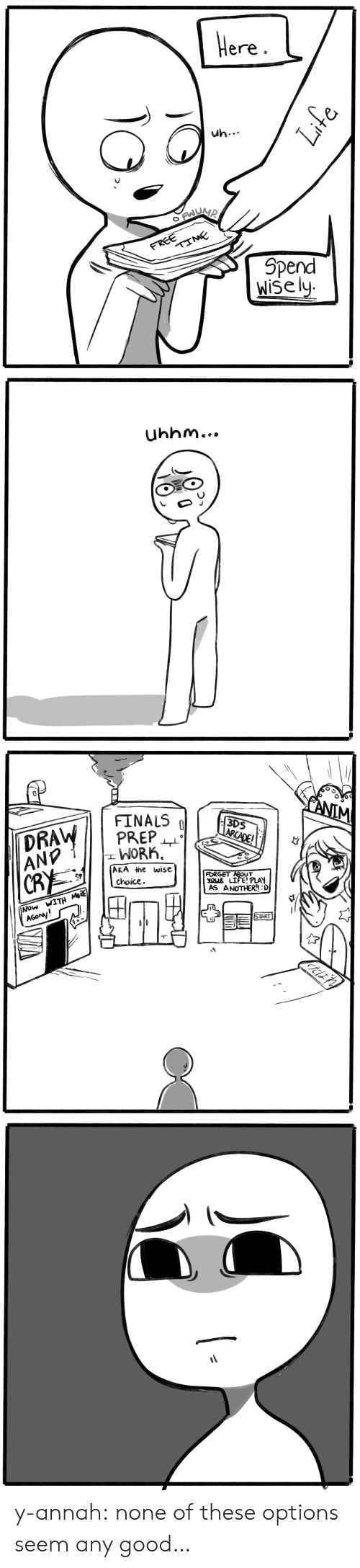Finals, Life, and Tumblr: Here.  uh..  FREE  TIME  Spend  Wise ly   Uhhm...   FANIM  FINALS  PREP  WORK  3DS  ARCADE!  DRAW  ANP  AKA the wise  choice  FORGET ABOUT  YOUR LIFE! PLAY  AS ANOTHER!! :D  CRY  Now WITH MoRE  AGONy!  START y-annah:  none of these options seem any good…