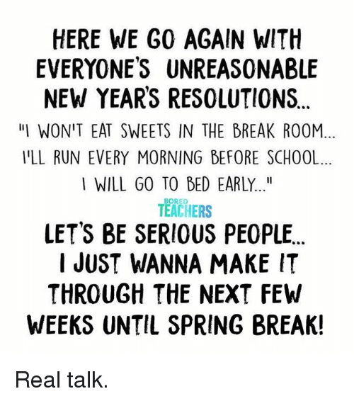 "Bored, New Year's Resolutions, and Run: HERE WE G0 AGAIN WITH  EVERYONES UNREASONABLE  NEW YEARS RESOLUTIONS  ""IWON'T EAT SWEETS IN THE BREAK ROOM  YLL RUN EVERY MORNING BEFORE SCHOOL  I WILL GO TO BED EARLY...""  BORED  TEACHERS  LET'S BE SERIOUS PEOPLE  I JUST WANNA MAKE IT  THROUGH THE NEXT FEW  WEEKS UNTIL SPRING BREAK! Real talk."