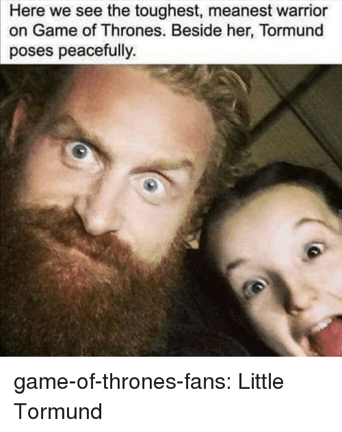 toughest: Here we see the toughest, meanest warrior  on Game of Thrones. Beside her, Tormund  poses peacefully game-of-thrones-fans:  Little Tormund