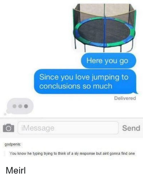Sly: Here you go  Since you love jumping to  conclusions so much  Delivered  iMessage  Send  godpenis  You know he typing trying to think of a sly response but aint gonna find one Meirl
