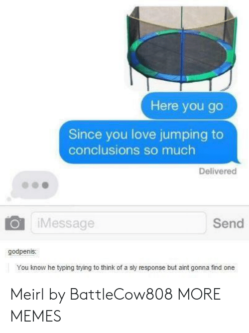 Sly: Here you go  Since you love jumping to  conclusions so much  Delivered  iMessage  Send  godpenis  You know he typing trying to think of a sly response but aint gonna find one Meirl by BattleCow808 MORE MEMES