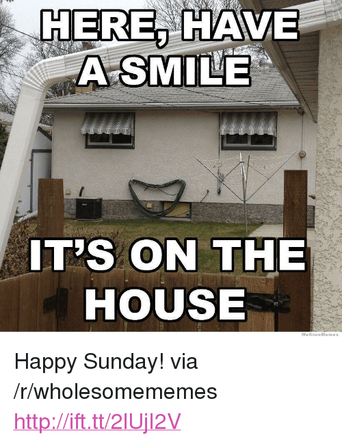 """Happy, House, and Http: HEREA HAVE  A SMILE  IT'S ON THE  HOUSE  WeKnowMemes <p>Happy Sunday! via /r/wholesomememes <a href=""""http://ift.tt/2lUjI2V"""">http://ift.tt/2lUjI2V</a></p>"""