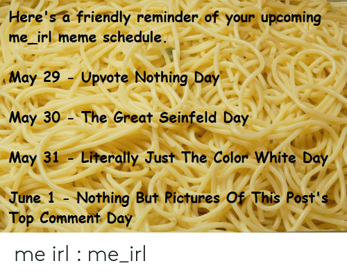 Irl Meme: Here's a friendly reminder of your upcoming  me_irl meme schedule.  Upvote Nothing Day  May 29  May 30 The Great Seinfeld Day  May 31 Literally Just The Color White Day  June 1 - Nothing But Rictures Of This Post's  Top Comment Day me irl : me_irl