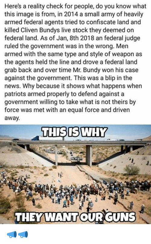 Guns, Memes, and News: Here's a reality check for people, do you know what  this image is from, in 2014 a small army of heavily  armed federal agents tried to confiscate land and  killed Cliven Bundys live stock they deemed on  federal land. As of Jan, 8th 2018 an federal judge  ruled the government was in the wrong. Men  armed with the same type and style of weapon as  the agents held the line and drove a federal land  grab back and over time Mr. Bundy won his case  against the government. This was a blip in the  news. Why because it shows what happens when  patriots armed properly to defend against a  government willing to take what is not theirs by  force was met with an equal force and driven  away.  THISISWHY  THEY WANTOUR GUNS 📣📣