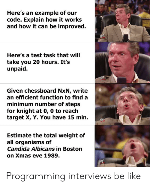 Be Like, Target, and Boston: Here's an example of our  code. Explain how it works  and how it can be improved.  Here's a test task that will  take you 20 hours. It's  unpaid  Given chessboard NxN, write  an efficient function to find a  minimum number of steps  for knight at 0, 0 to reach  target X, Y. You have 15 min.  Estimate the total weight of  all organisms of  Candida Albicans in Boston  on Xmas eve 1989. Programming interviews be like