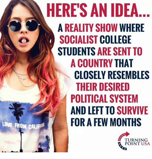 College, Love, and Memes: HERES AN IDEA  A REALITY SHOW WHERE  SOCIALIST COLLEGE  STUDENTS ARE SENT TO  A COUNTRY THAT  CLOSELY RESEMBLES  THEIR DESIRED  POLITICAL SYSTEM  AND LEFT TO SURVIVIE  LOVE FROM CAL  FOR A FEW MONTHS  TURNING  POINT USA
