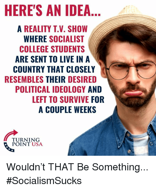 College, Memes, and Live: HERE'S AN IDEA  A REALITY T.V. SHOW  WHERE SOCIALIST  COLLEGE STUDENTS  ARE SENT TO LIVE IN A  COUNTRY THAT CLOSELY  RESEMBLES THEIR DESIRED  POLITICAL IDEOLOGY AND  LEFT TO SURVIVE FOR  A COUPLE WEEKS  TURNING  POINT USA Wouldn't THAT Be Something... #SocialismSucks