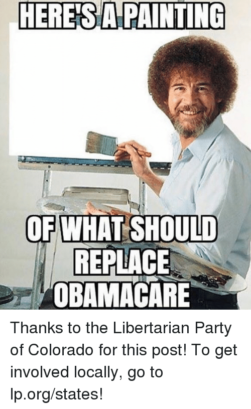 Memes, Party, and Colorado: HERES  APAINTING  OF WHAT SHOULD  REPLACE  OBAMACARE Thanks to the Libertarian Party of Colorado for this post! To get involved locally, go to lp.org/states!