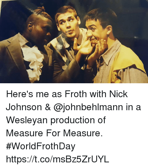 Memes, Nick, and 🤖: Here's me as Froth with Nick Johnson & @johnbehlmann in a Wesleyan production of Measure For Measure. #WorldFrothDay https://t.co/msBz5ZrUYL