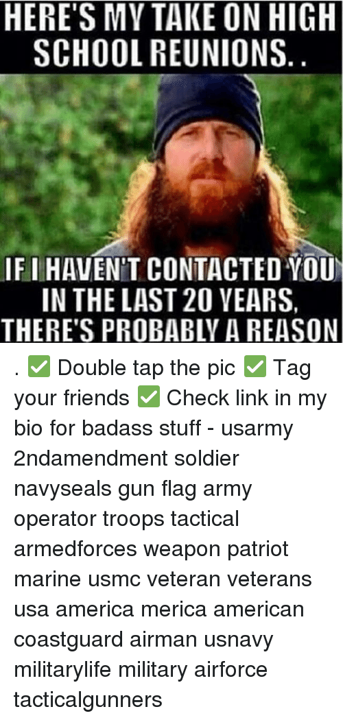 America, Friends, and Memes: HERE'S MY TAKE ON HIGH  SCHOOL REUNIONS  IF I HAVEN'T CONTACTED YOU  IN THE LAST 20 VEARS,  THERE'S PROBABLY A REASON . ✅ Double tap the pic ✅ Tag your friends ✅ Check link in my bio for badass stuff - usarmy 2ndamendment soldier navyseals gun flag army operator troops tactical armedforces weapon patriot marine usmc veteran veterans usa america merica american coastguard airman usnavy militarylife military airforce tacticalgunners
