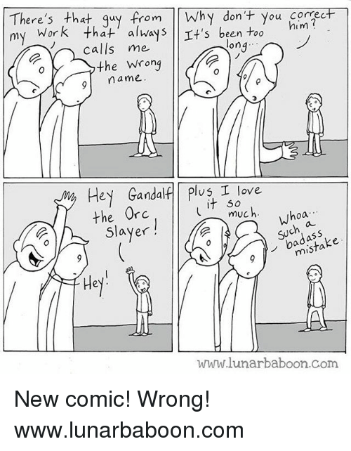 Gandalf, Love, and Memes: here's tha  my  rom wh  alwa  dont You correcF  5 been Too  him  calls me  ona...  o〉, the wrong  9 name  Hey Gandalf Plus I love  T 5o  hoa  muc  whoa  Slayer  badass  mista  Hey  www.lunarbaboon.Com New comic! Wrong! www.lunarbaboon.com