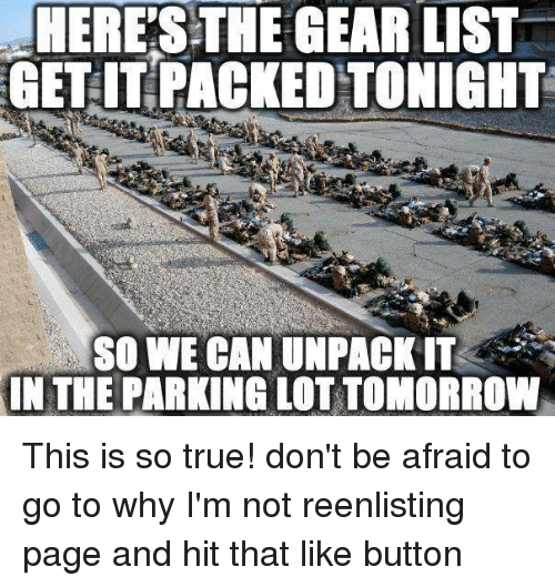 Memes, True, and Tomorrow: HERE'S THE GEAR LIST  GET IT PACKEDTONIGHT  SO WE CAN UNPACK IT  THE PARKING LOT TOMORROW This is so true!  don't be afraid to go to why I'm not reenlisting page and hit that like button