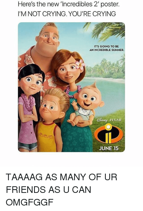 Crying, Friends, and Memes: Here's the new 'Incredibles 2' poster.  I'M NOT CRYING. YOU'RE CRYING  IT'S GOING TO BE  AN INCREDIBLE SUMMER  BIN PIXAR  JUNE 15 TAAAAG AS MANY OF UR FRIENDS AS U CAN OMGFGGF
