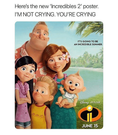 Crying, Memes, and Not Crying: Here's the new 'Incredibles 2' poster.  I'M NOT CRYING. YOU'RE CRYING  IT'S GOING TO BE  AN INCREDIBLE SUMMER.  PIXAR  JUNE 15
