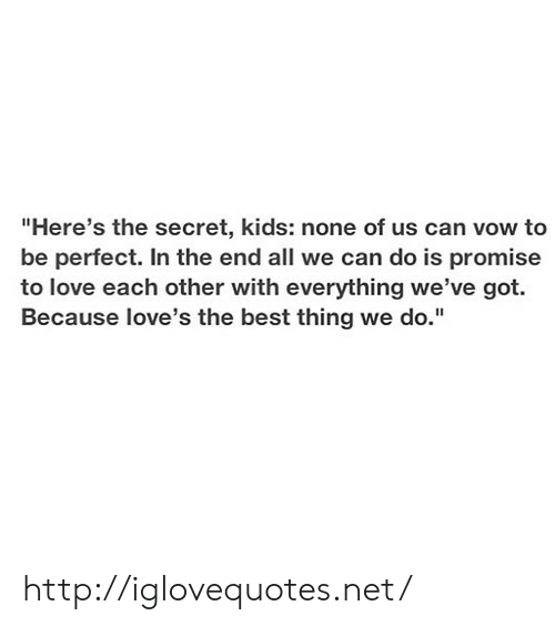 """Love, Best, and Http: """"Here's the secret, kids: none of us can vow to  be perfect. In the end all we can do is promise  to love each other with everything we've got.  Because love's the best thing we do."""" http://iglovequotes.net/"""