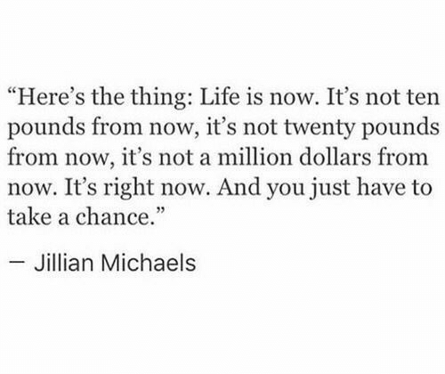 "Life, The Thing, and Jillian Michaels: ""Here's the thing: Life is now. It's not ten  pounds from now, it's not twenty pounds  from now, it's not a million dollars from  now. It's right now. And you just have to  take a chance.""  - Jillian Michaels"