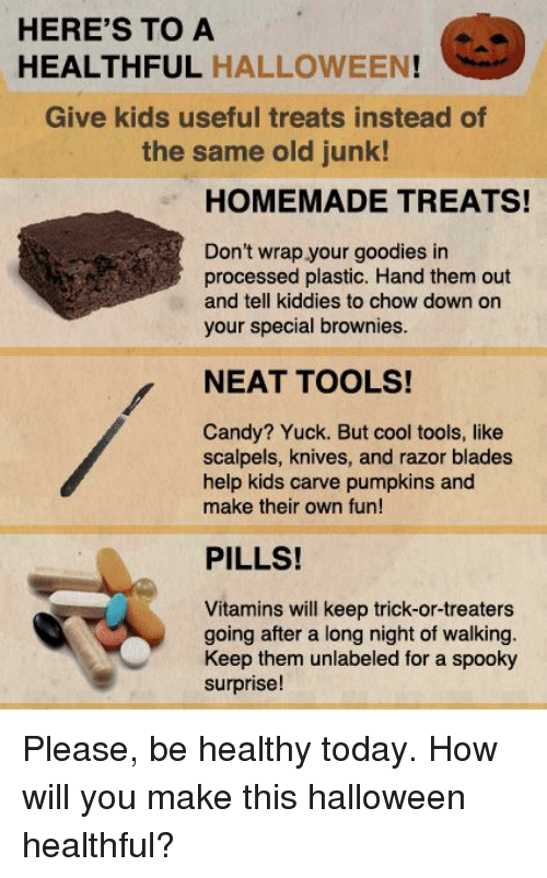 Blade, Candy, and Halloween: HERE'S TO A  HEALTHFUL HALLOWEEN  Give kids useful treats instead of  the same old junk!  HOMEMADE TREATS!  Don't wrap your goodies in  processed plastic. Hand them out  and tell kiddies to chow down on  your special brownies.  NEAT TOOLS!  Candy? Yuck. But cool tools, like  scalpels, knives, and razor blades  help kids carve pumpkins and  make their own fun!  PILLS!  Vitamins will keep trick-or-treaters  going after a long night of walking.  Keep them unlabeled for a spooky  surprise! Please, be healthy today.  How will you make this halloween healthful?