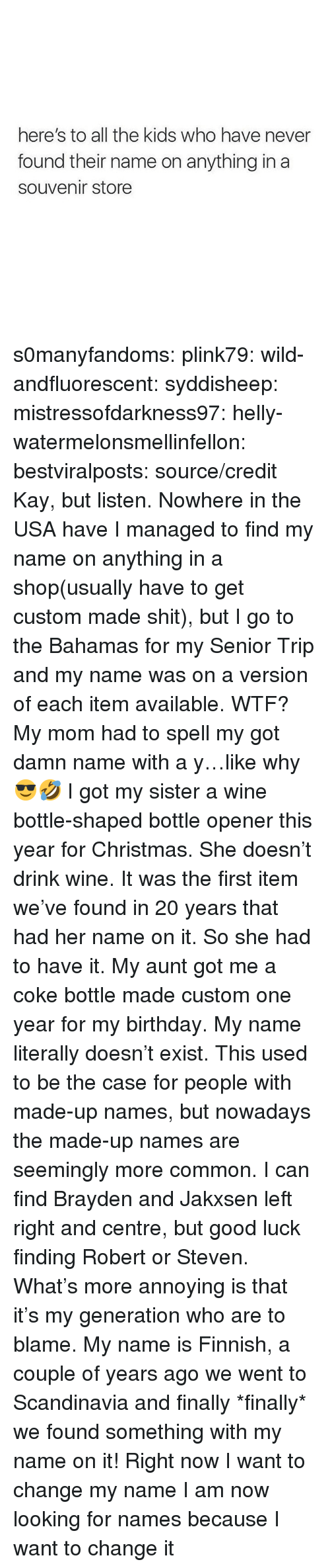 Birthday, Christmas, and Instagram: here's to all the kids who have never  found their name on anything in a  souvenir store s0manyfandoms: plink79:  wild-andfluorescent:  syddisheep:  mistressofdarkness97:  helly-watermelonsmellinfellon:  bestviralposts: source/credit Kay, but listen. Nowhere in the USA have I managed to find my name on anything in a shop(usually have to get custom made shit), but I go to the Bahamas for my Senior Trip and my name was on a version of each item available. WTF?   My mom had to spell my got damn name with a y…like why 😎🤣   I got my sister a wine bottle-shaped bottle opener this year for Christmas. She doesn't drink wine. It was the first item we've found in 20 years that had her name on it. So she had to have it.    My aunt got me a coke bottle made custom one year for my birthday. My name literally doesn't exist.    This used to be the case for people with made-up names, but nowadays the made-up names are seemingly more common. I can find Brayden and Jakxsen left right and centre, but good luck finding Robert or Steven. What's more annoying is that it's my generation who are to blame.  My name is Finnish, a couple of years ago we went to Scandinavia and finally *finally* we found something with my name on it!  Right now I want to change my name I am now looking for names because I want to change it