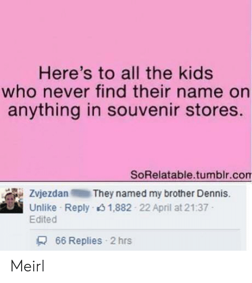 Tumblr, Kids, and April: Here's to all the kids  who never find their name on  anything in souvenir stores.  SoRelatable.tumblr.com  Zvjezdan They named my brother Dennis.  Unlike Reply 1,882 22 April at 21:37  Edited  66 Replies 2 hrs Meirl