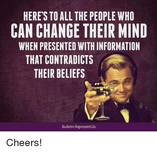 Memes, Information, and Change: HERE'S TO ALL THE PEOPLE WHO  CAN CHANGE THEIR MIND  WHEN PRESENTED WITH INFORMATION  THAT CONTRADICTS  THEIR BELIEFS  Bulletin.Represent.Us Cheers!