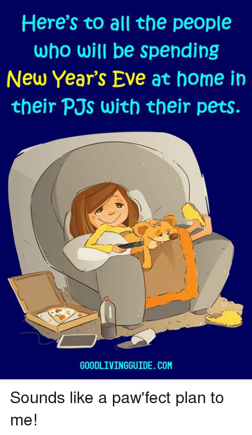 Memes, Pets, and Home: Here's to all the people  who will be spending  New Year's Eve at home in  their PJs with their pets.  GOODLIVINGGUIDE. COM Sounds like a paw'fect plan to me!