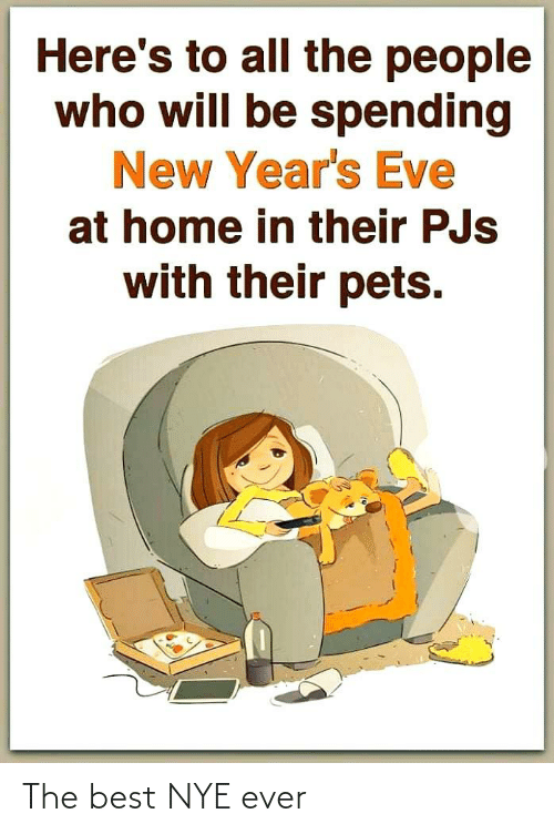 Heres: Here's to all the people  who will be spending  New Year's Eve  at home in their PJs  with their pets. The best NYE ever