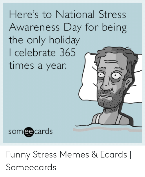 Funny Stress Memes: Here's to National Stress  Awareness Day for being  the only holiday  I celebrate 365  times a year  someecards  ее Funny Stress Memes & Ecards | Someecards
