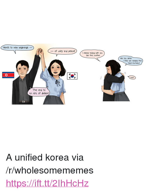 """Yeah, Heart, and Unity: Heres to new beginmings _  - of unity and peace!  I missed talking with you  lke that, brother  Me too, sister  I think we neeled that  heart-to-heart  Yeah  The end to  an era of division! <p>A unified korea via /r/wholesomememes <a href=""""https://ift.tt/2IhHcHz"""">https://ift.tt/2IhHcHz</a></p>"""