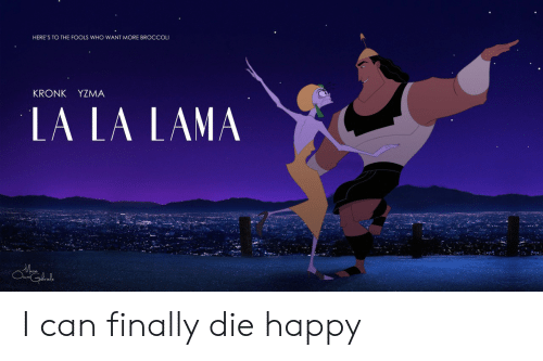 Kronk, Happy, and Who: HERE'S TO THE FOOLS WHO WANT MORE BROCCOL  KRONK YZMA  LA LA LAMA  le I can finally die happy