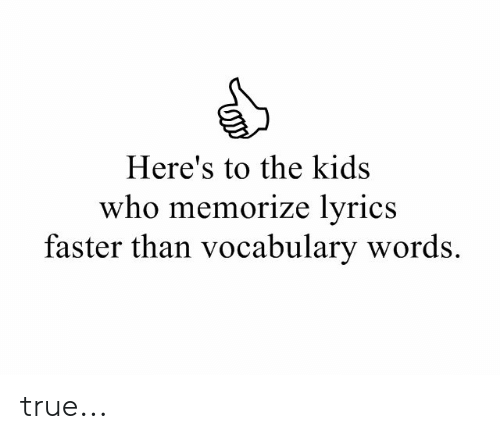 True, Kids, and Lyrics: Here's to the kids  who memorize lyrics  faster than vocabulary words. true...
