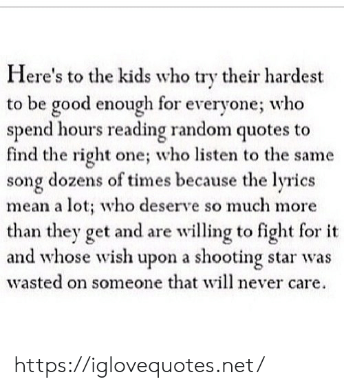 Hardest: Here's to the kids who try their hardest  to be good enough for  spend hours reading random quotes to  find the right one; who listen to the same  song dozens of times because the lyrics  mean a lot; who deserve so much more  than they get and are willing to fight for it  and whose wish upon a shooting star was  wasted on someone that will never care  everyone; who https://iglovequotes.net/