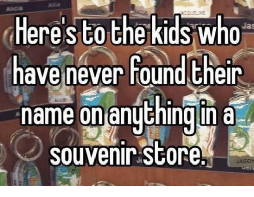 Never, Who, and Name: Heres to thekids who  have never found Eheir  name on anyhign a  souvenir store  up