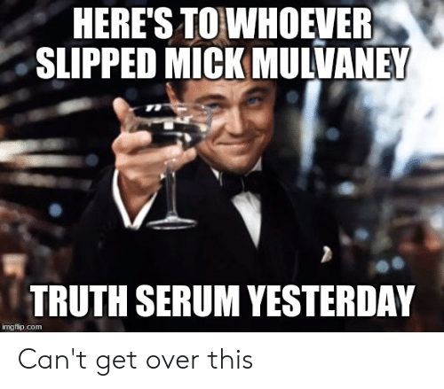 Truth, Advice Animals, and Com: HERE'S TOWHOEVER  SLIPPED MICK MULVANEY  TRUTH SERUM YESTERDAY  imgflip.com Can't get over this