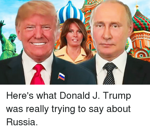 Russia, Trump, and What: Here's what Donald J. Trump was really trying to say about Russia.