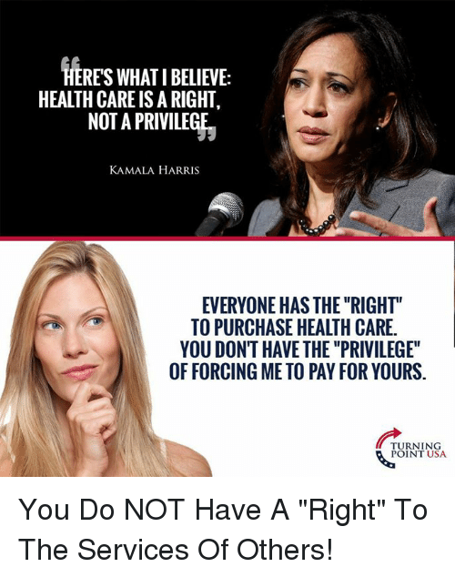 "Memes, 🤖, and Usa: HERES WHAT I BELIEVE:  HEALTH CARE IS A RIGHT,  NOT A PRIVILEGE  KAMALA HARRIS  EVERYONE HAS THE ""RIGHT""  TO PURCHASE HEALTH CARE.  YOU DONT HAVE THE ""PRIVILEGE""  OF FORCING ME TO PAY FOR YOURS.  TURNING  POINT USA You Do NOT Have A ""Right"" To The Services Of Others!"
