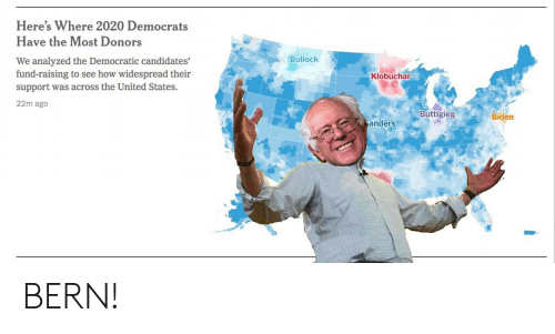 Bernie Sanders, United, and How: Here's Where 2020 Democrats  Have the Most Donors  Bullock  We analyzed the Democratic candidates'  fund-raising to see how widespread their  support was across the United States.  Klobuchar  22m ago  Buttigieg  Biden  Sanders BERN!