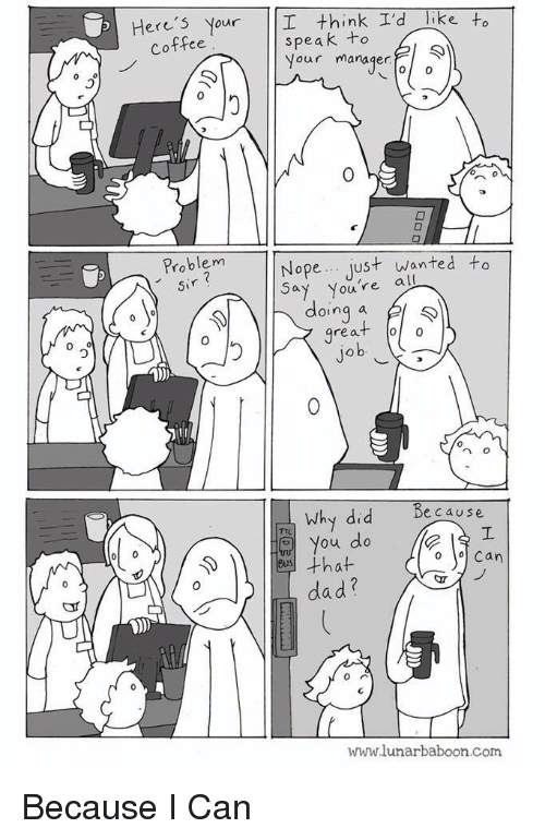 Dad, Coffee, and Nope: Here's Your I think I'd Tike to  speak to  Your manager  Coffee  0  0  Problem  sir  Nope just wanted to  Youre all  doing a l  great oo  0  0  n o  because  Why did  You do  dad?  www.lunarbaboon.com Because I Can