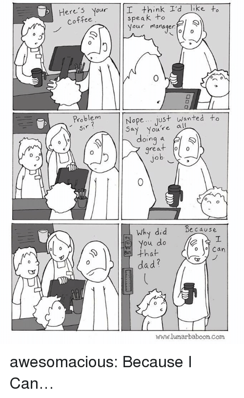 Dad, Tumblr, and Blog: Here's Your I think I'd Tike to  speak to  Your manager  Coffee  0  0  Problem  sir  Nope just wanted to  Youre all  doing a l  great oo  0  0  n o  because  Why did  You do  dad?  www.lunarbaboon.com awesomacious:  Because I Can…