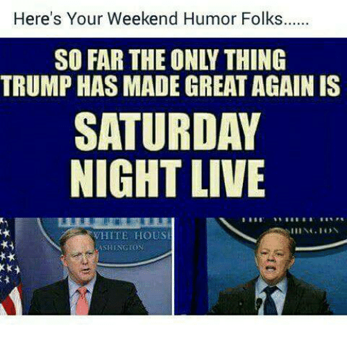 Memes, Saturday Night Live, and White House: Here's Your Weekend Humor Folks  SO FAR THE ONLY THING  TRUMP HAS MADE GREAT AGAIN IS  SATURDAY  NIGHT LIVE  WHITE HOUSE  ASHINGTON