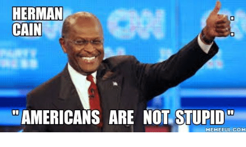Stupid Memes: HERMAN  CAIN  AMERICANS ARE NOT STUPID  MEMEFUL COM