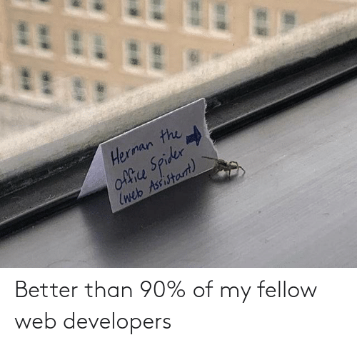 Office: Herman the  office Spider  (web Assistarnt) Better than 90% of my fellow web developers